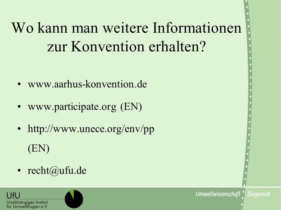 Wo kann man weitere Informationen zur Konvention erhalten? www.aarhus-konvention.de www.participate.org (EN) http://www.unece.org/env/pp (EN) recht@uf