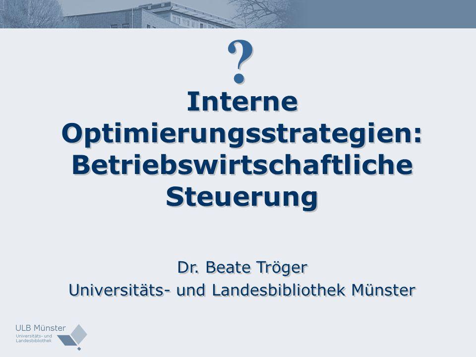 Interne Optimierungsstrategien: Betriebswirtschaftliche Steuerung Dr. Beate Tröger Universitäts- und Landesbibliothek Münster Interne Optimierungsstra