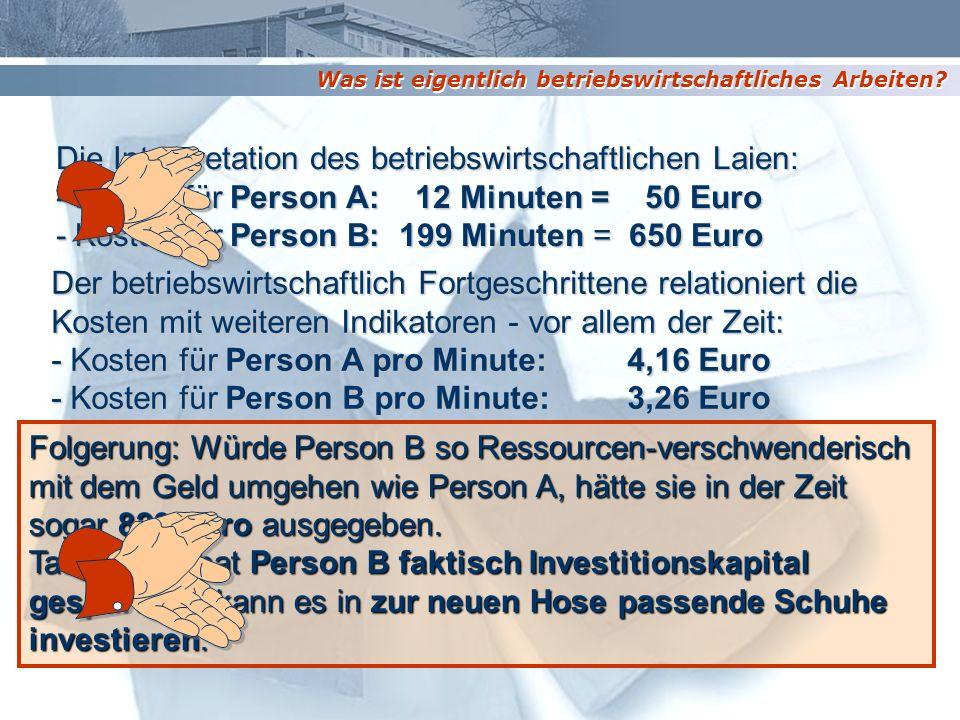 Die Interpretation des betriebswirtschaftlichen Laien: - Kosten für Person A: 12 Minuten = 50 Euro - Kosten für Person B: 199 Minuten = 650 Euro Der b