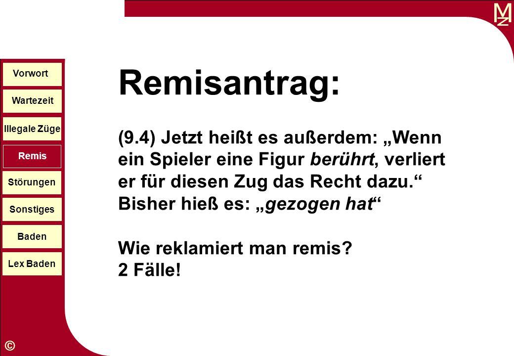 M © Wartezeit Illegale Züge Störungen Sonstiges Baden Lex Baden Vorwort Remis Remisantrag: (9.4) Jetzt heißt es außerdem: Wenn ein Spieler eine Figur