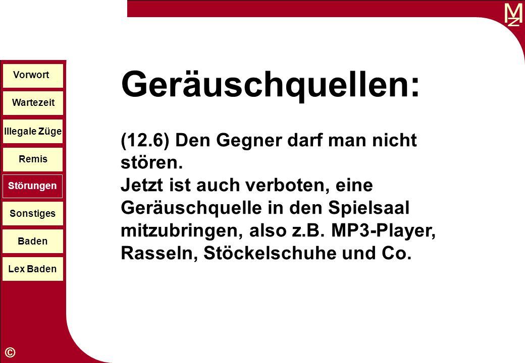 M © Wartezeit Illegale Züge Störungen Sonstiges Baden Lex Baden Vorwort Remis Geräuschquellen: (12.6) Den Gegner darf man nicht stören. Jetzt ist auch