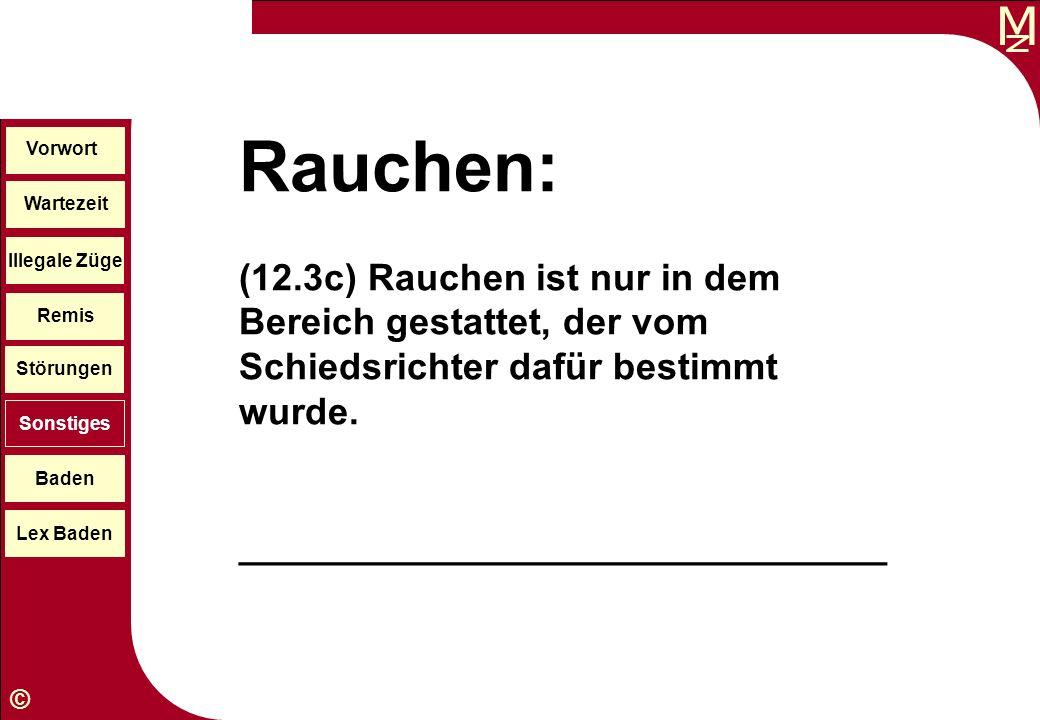 M © Wartezeit Illegale Züge Störungen Sonstiges Baden Lex Baden Vorwort Remis Rauchen: (12.3c) Rauchen ist nur in dem Bereich gestattet, der vom Schie