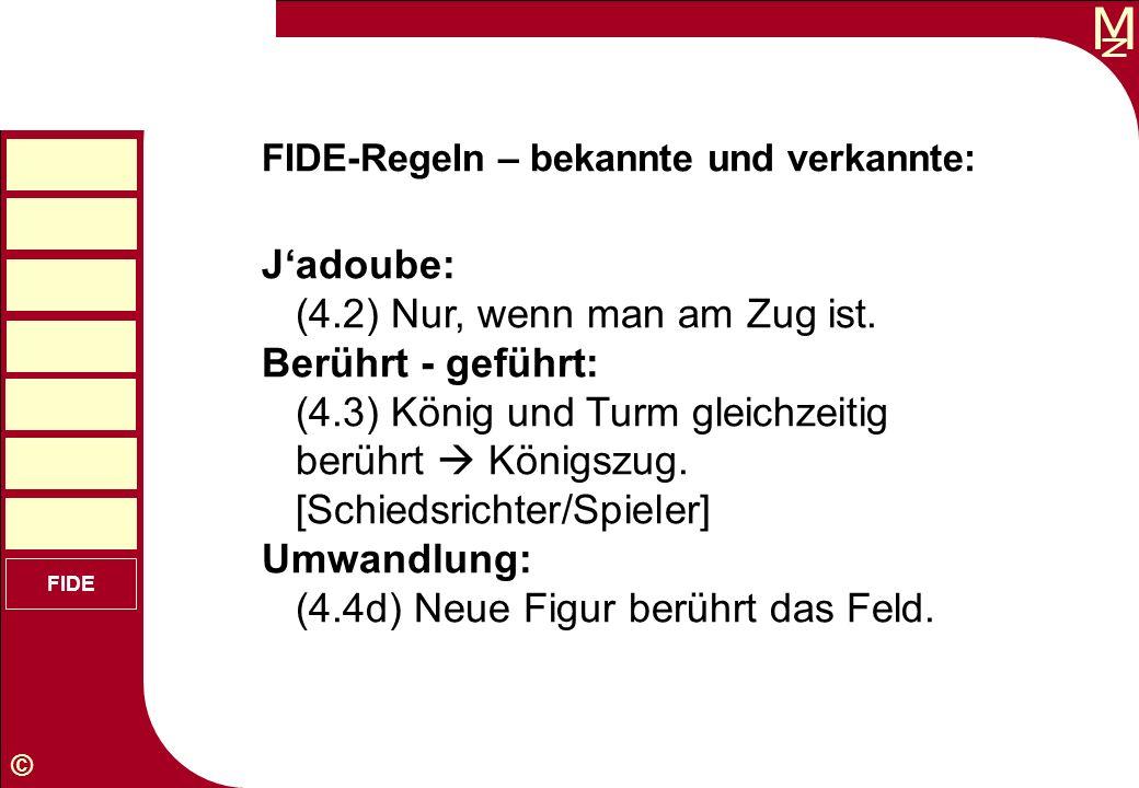 M © FIDE FIDE-Regeln – bekannte und verkannte: Jadoube: (4.2) Nur, wenn man am Zug ist. Berührt - geführt: (4.3) König und Turm gleichzeitig berührt K