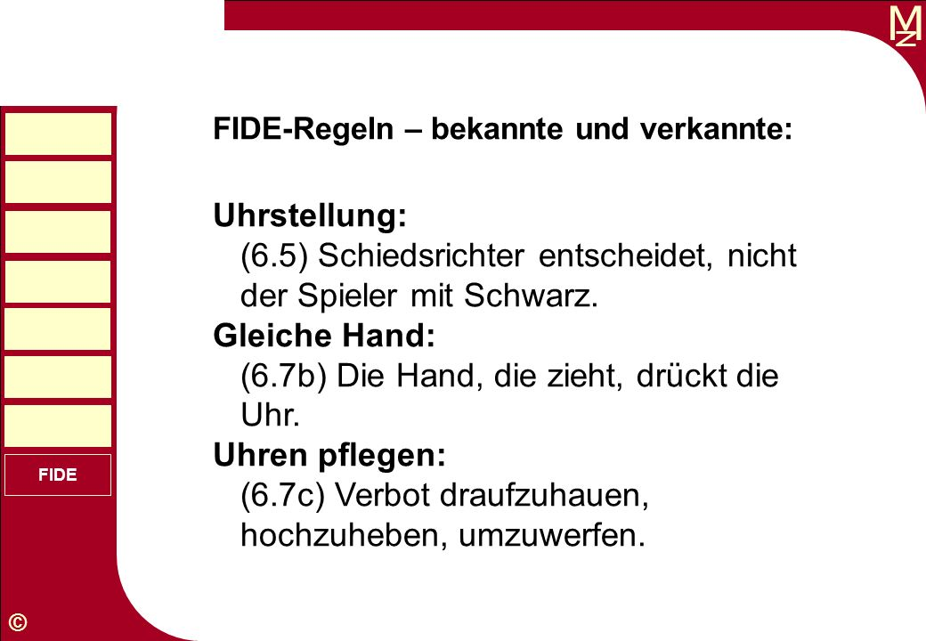 M © FIDE FIDE-Regeln – bekannte und verkannte: Uhrstellung: (6.5) Schiedsrichter entscheidet, nicht der Spieler mit Schwarz. Gleiche Hand: (6.7b) Die