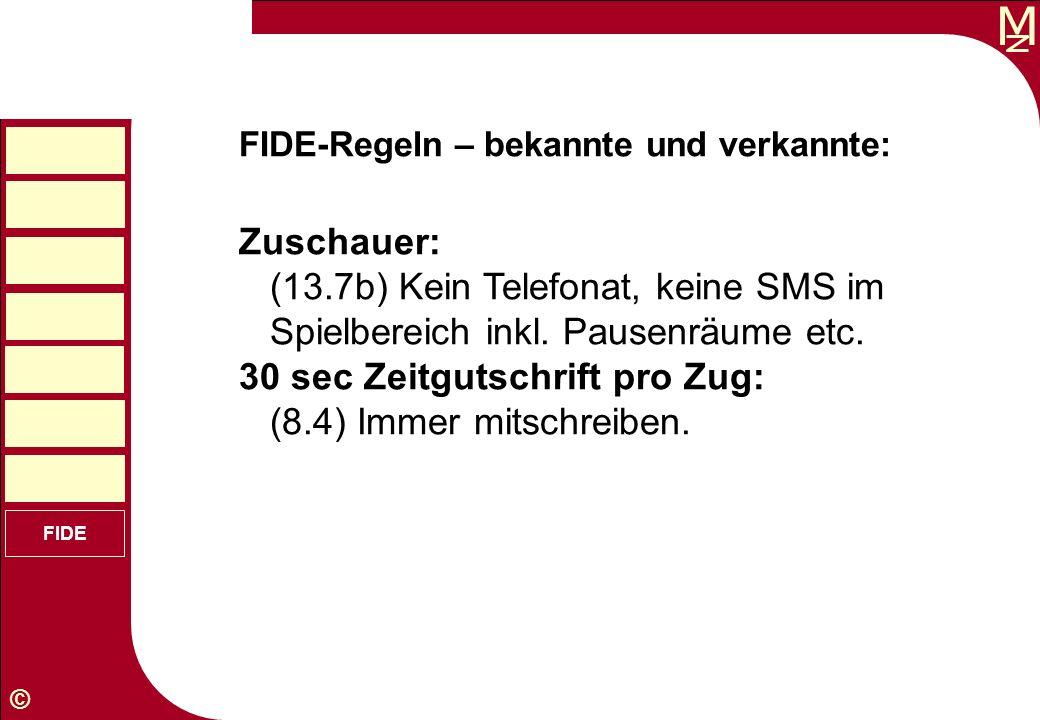 M © FIDE FIDE-Regeln – bekannte und verkannte: Zuschauer: (13.7b) Kein Telefonat, keine SMS im Spielbereich inkl. Pausenräume etc. 30 sec Zeitgutschri