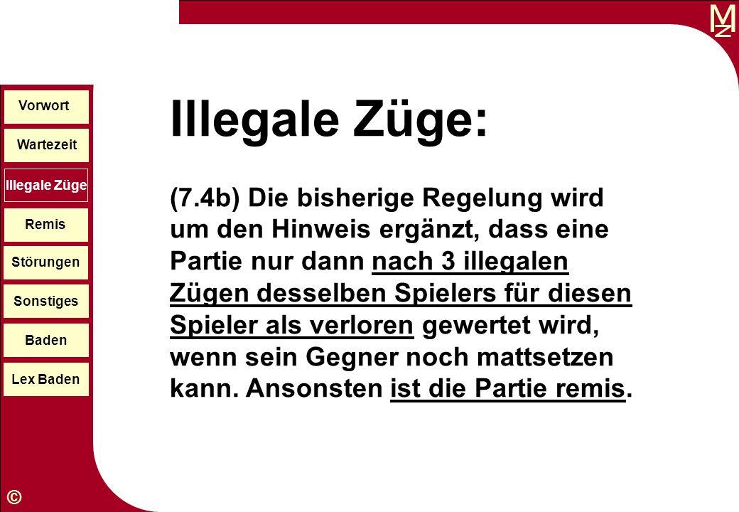 M © Illegale Züge: (7.4b) Die bisherige Regelung wird um den Hinweis ergänzt, dass eine Partie nur dann nach 3 illegalen Zügen desselben Spielers für