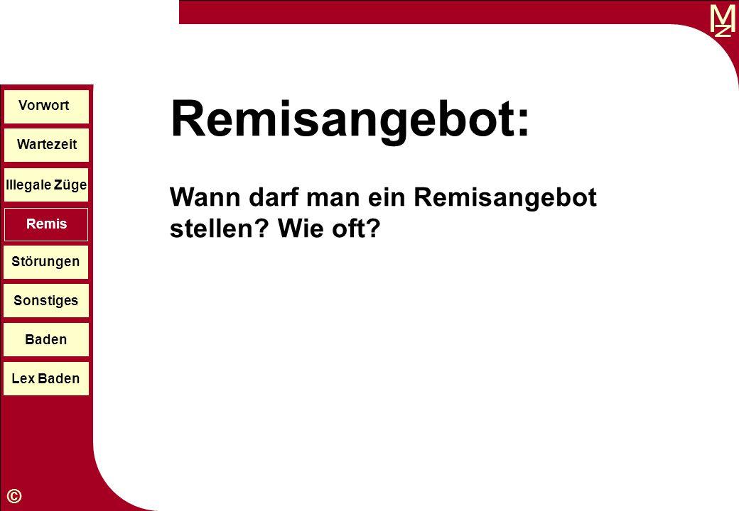 M © Wartezeit Illegale Züge Störungen Sonstiges Baden Lex Baden Vorwort Remis Remisangebot: Wann darf man ein Remisangebot stellen? Wie oft?