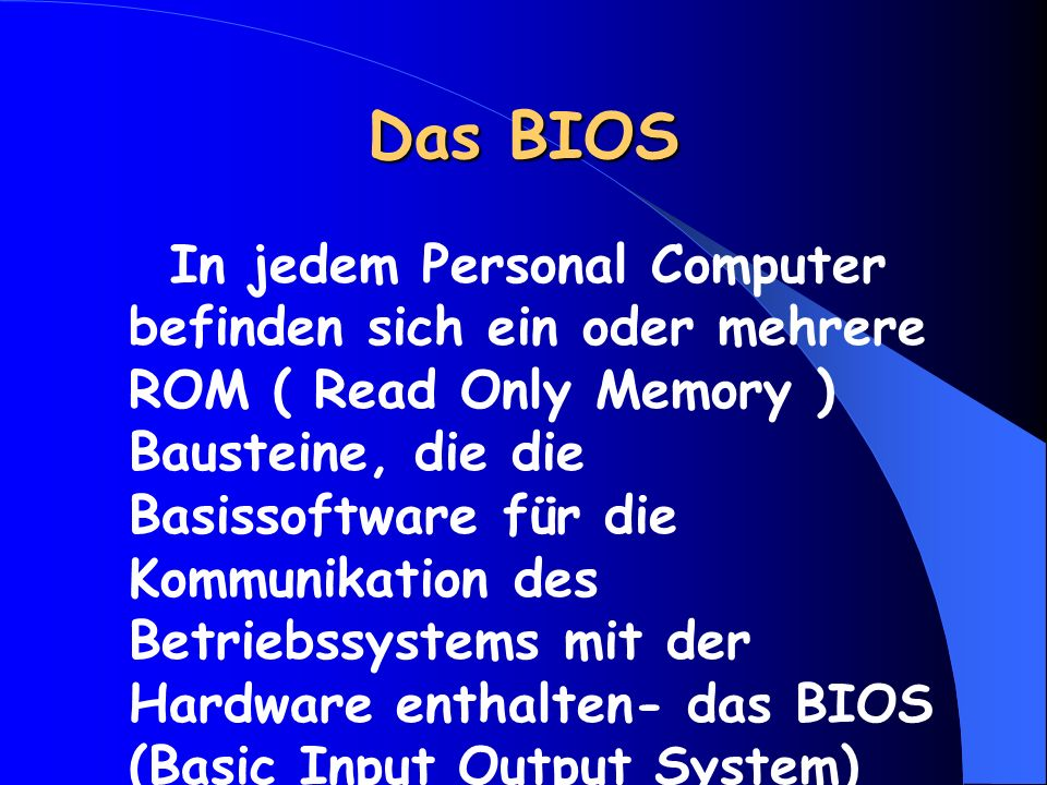 Das BIOS In jedem Personal Computer befinden sich ein oder mehrere ROM ( Read Only Memory ) Bausteine, die die Basissoftware für die Kommunikation des Betriebssystems mit der Hardware enthalten- das BIOS (Basic Input Output System)