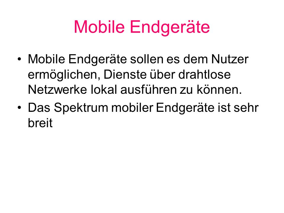 Mobile Endgeräte Mobile Endgeräte sollen es dem Nutzer ermöglichen, Dienste über drahtlose Netzwerke lokal ausführen zu können. Das Spektrum mobiler E