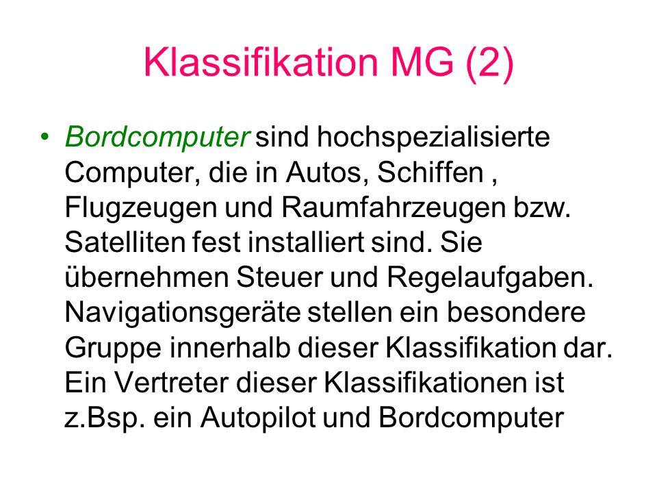 Klassifikation MG (2) Bordcomputer sind hochspezialisierte Computer, die in Autos, Schiffen, Flugzeugen und Raumfahrzeugen bzw. Satelliten fest instal