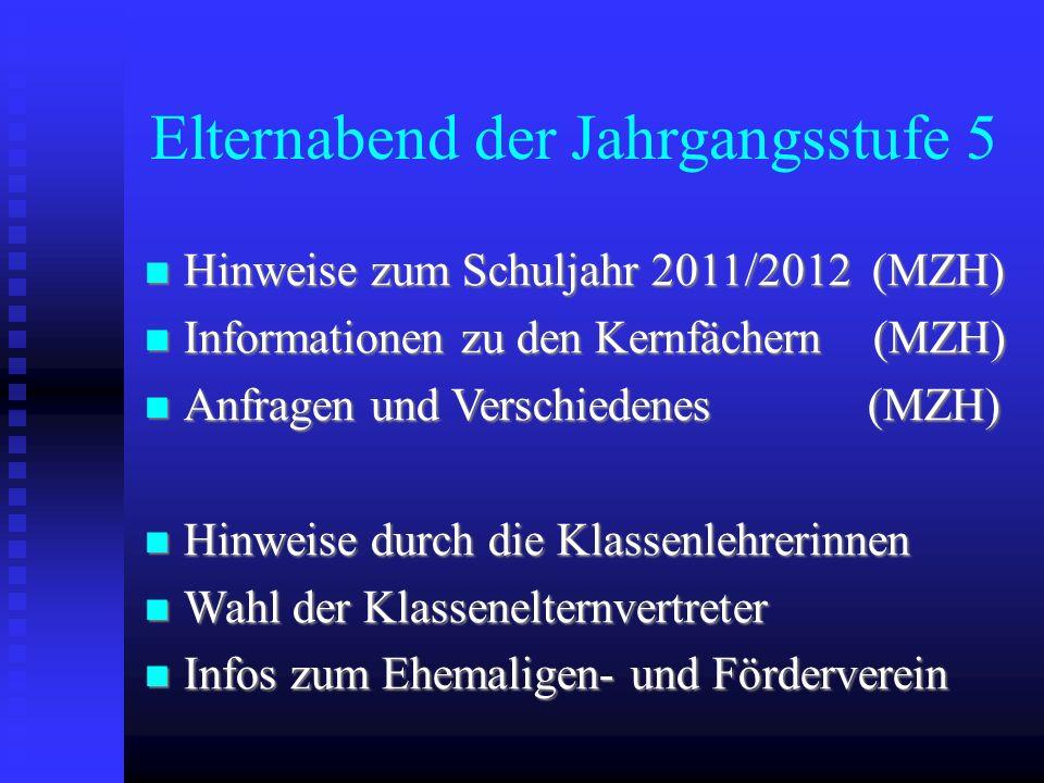 Elternabend der Jahrgangsstufe 5 Hinweise zum Schuljahr 2011/2012 (MZH) Hinweise zum Schuljahr 2011/2012 (MZH) Informationen zu den Kernfächern (MZH)