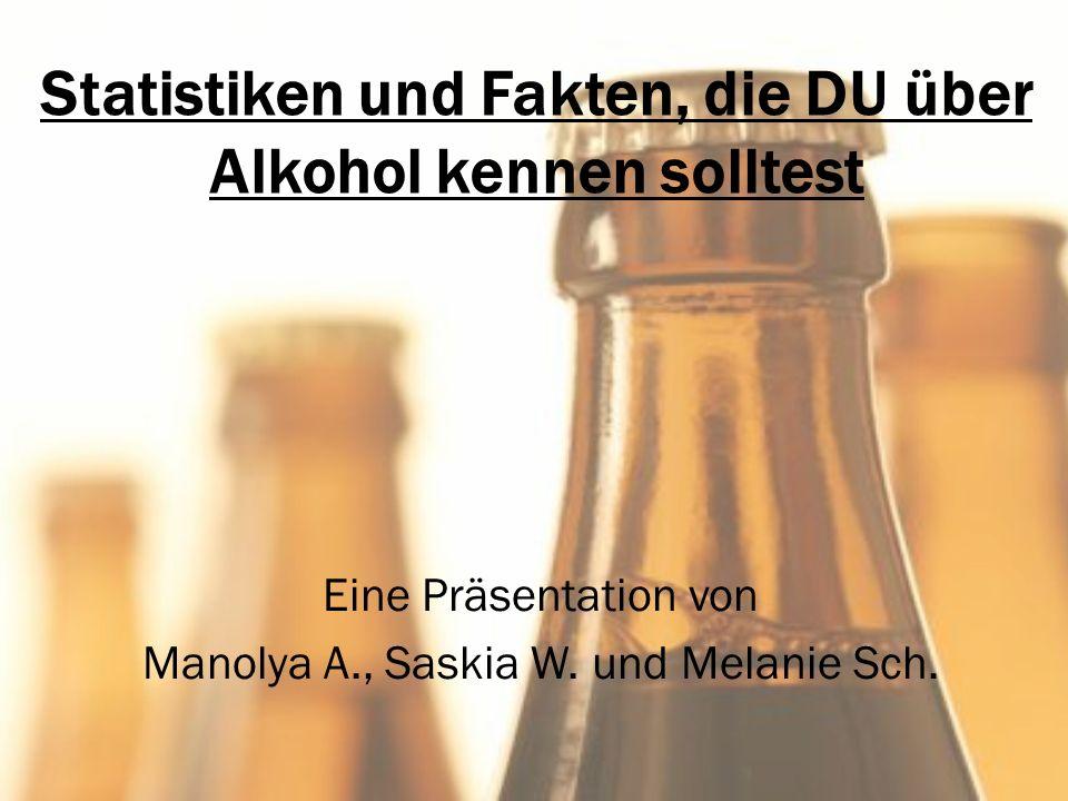 Statistiken und Fakten, die DU über Alkohol kennen solltest Eine Präsentation von Manolya A., Saskia W. und Melanie Sch.