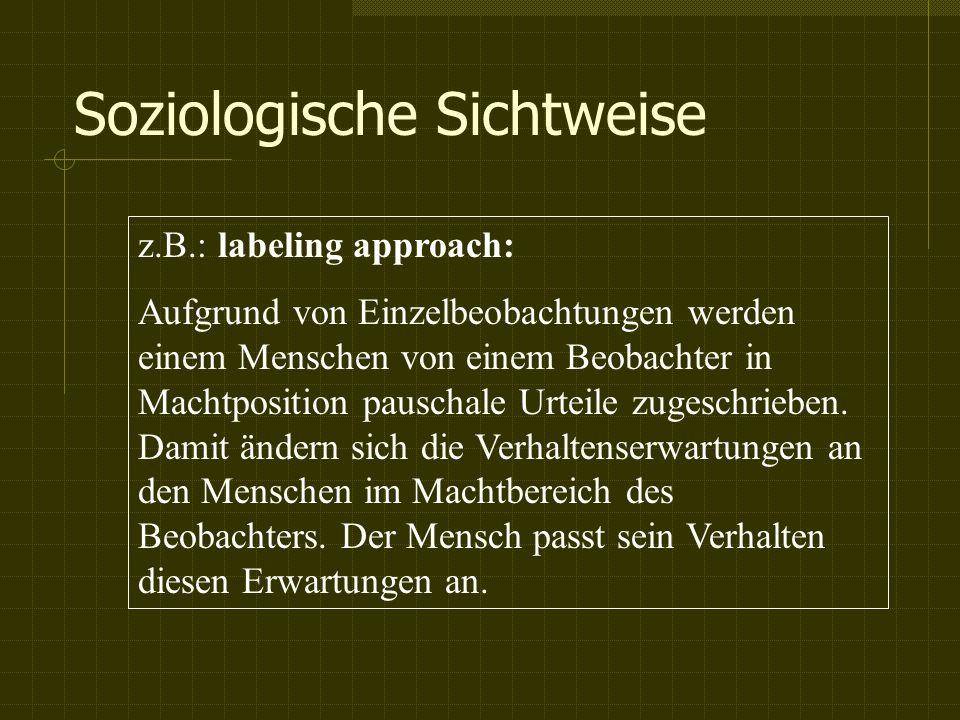 Soziologische Sichtweise z.B.: labeling approach: Aufgrund von Einzelbeobachtungen werden einem Menschen von einem Beobachter in Machtposition pauschale Urteile zugeschrieben.