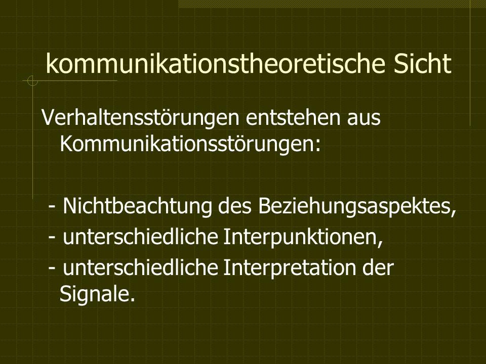 kommunikationstheoretische Sicht Verhaltensstörungen entstehen aus Kommunikationsstörungen: - Nichtbeachtung des Beziehungsaspektes, - unterschiedliche Interpunktionen, - unterschiedliche Interpretation der Signale.