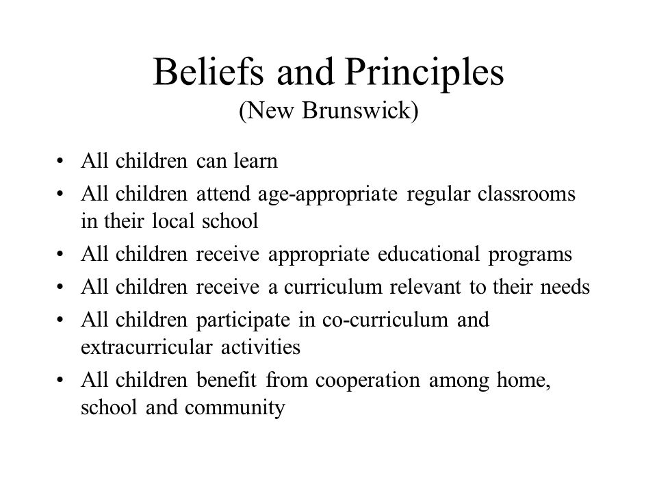 Beliefs and Principles (New Brunswick) All children can learn All children attend age-appropriate regular classrooms in their local school All childre