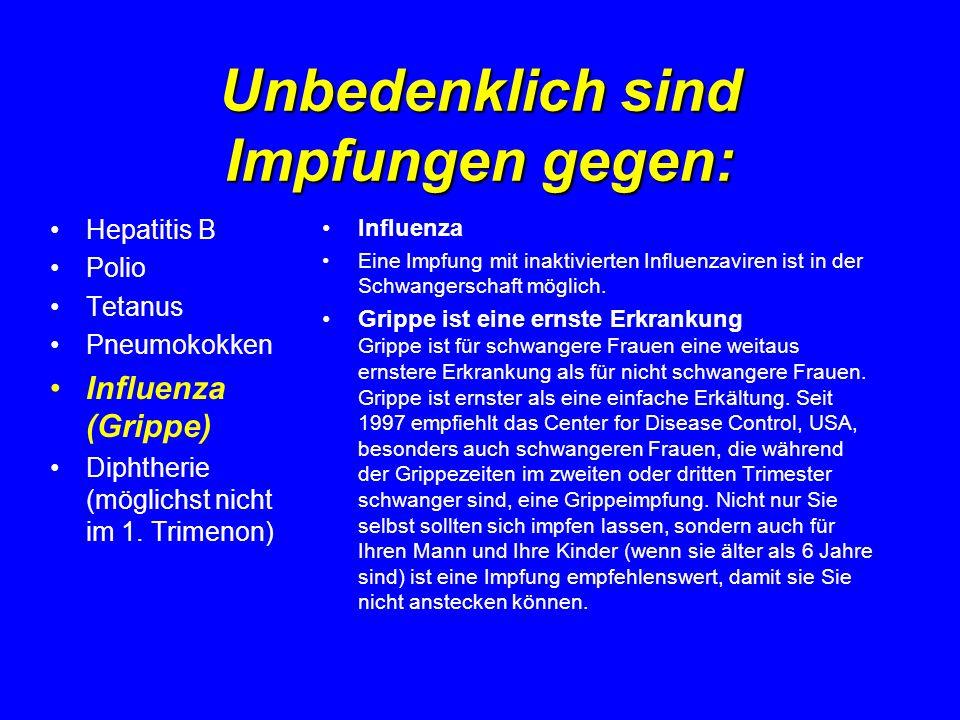 Unbedenklich sind Impfungen gegen: Hepatitis B Polio Tetanus Pneumokokken Influenza (Grippe) Diphtherie (möglichst nicht im 1. Trimenon) Influenza Ein