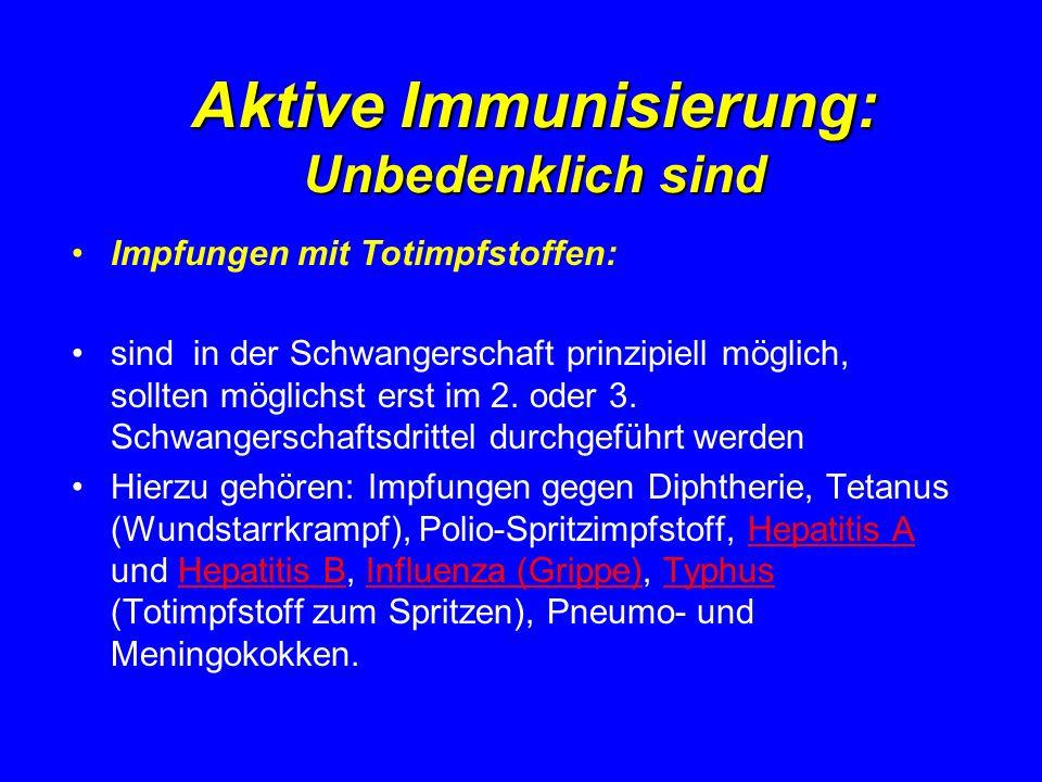 Aktive Immunisierung: Unbedenklich sind Impfungen mit Totimpfstoffen: sind in der Schwangerschaft prinzipiell möglich, sollten möglichst erst im 2. od