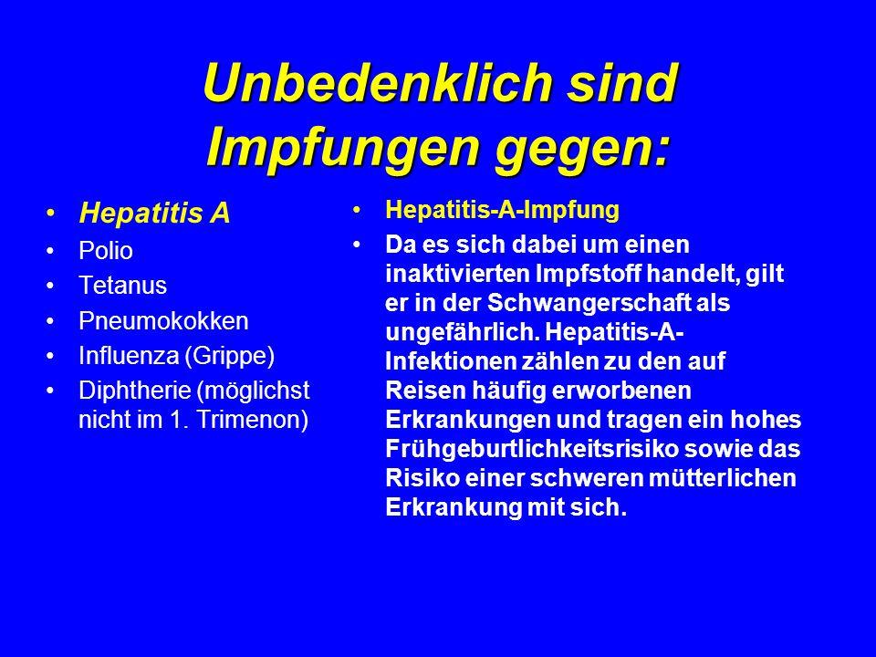 Unbedenklich sind Impfungen gegen: Hepatitis A Polio Tetanus Pneumokokken Influenza (Grippe) Diphtherie (möglichst nicht im 1. Trimenon) Hepatitis-A-I