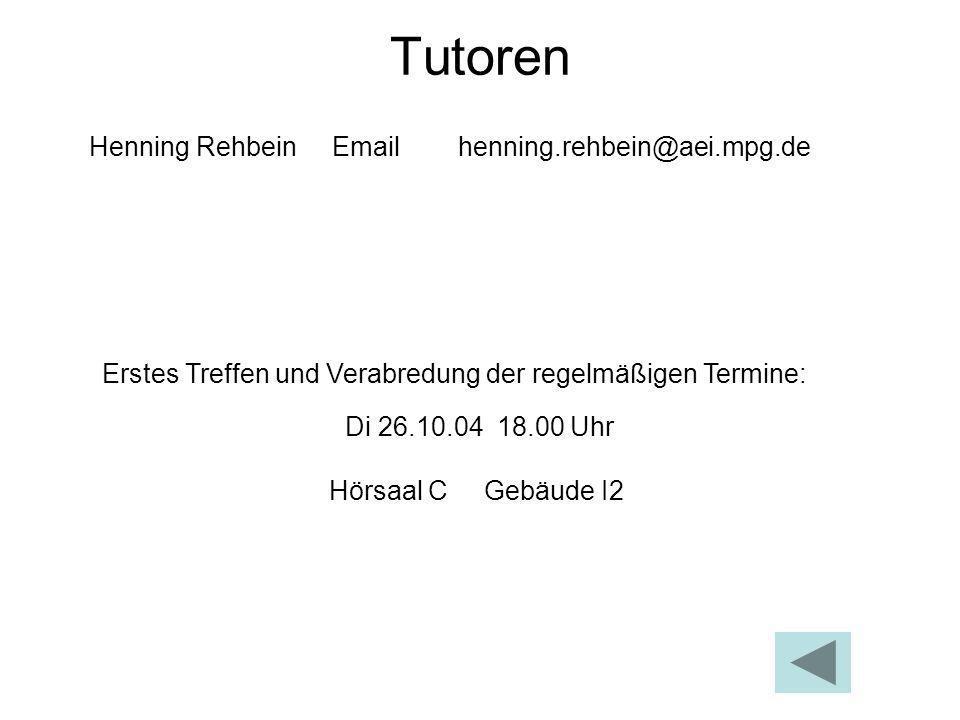 Tutoren Henning Rehbein Email henning.rehbein@aei.mpg.de Erstes Treffen und Verabredung der regelmäßigen Termine: Di 26.10.04 18.00 Uhr Hörsaal C Gebä