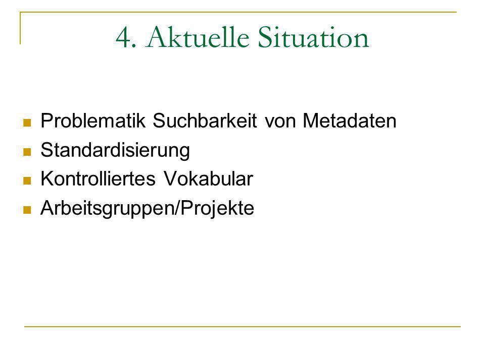 4. Aktuelle Situation Problematik Suchbarkeit von Metadaten Standardisierung Kontrolliertes Vokabular Arbeitsgruppen/Projekte
