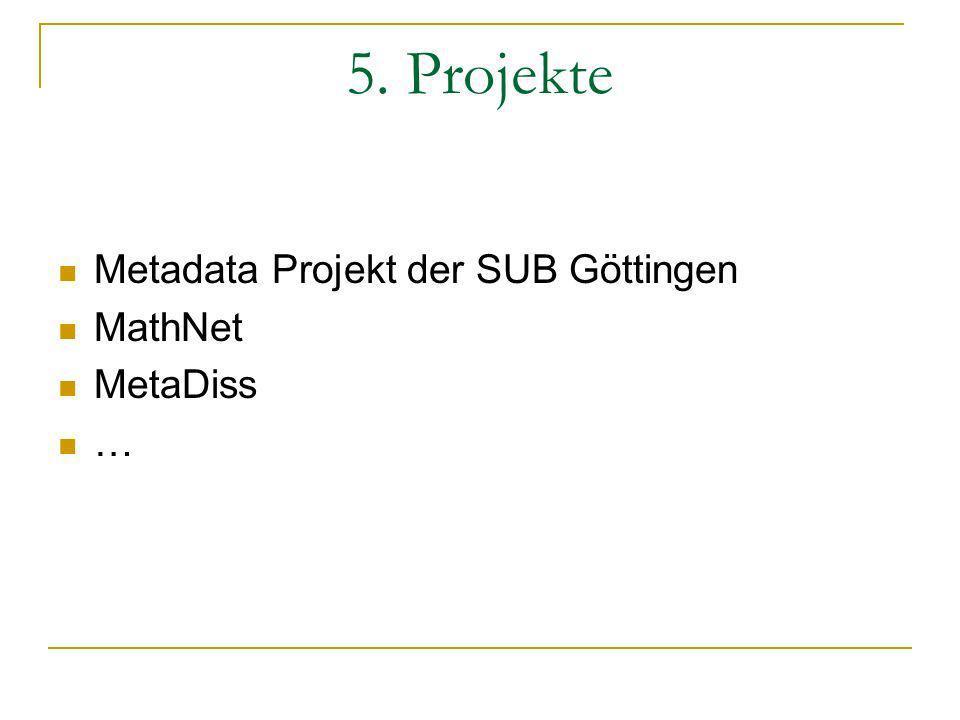 5. Projekte Metadata Projekt der SUB Göttingen MathNet MetaDiss …