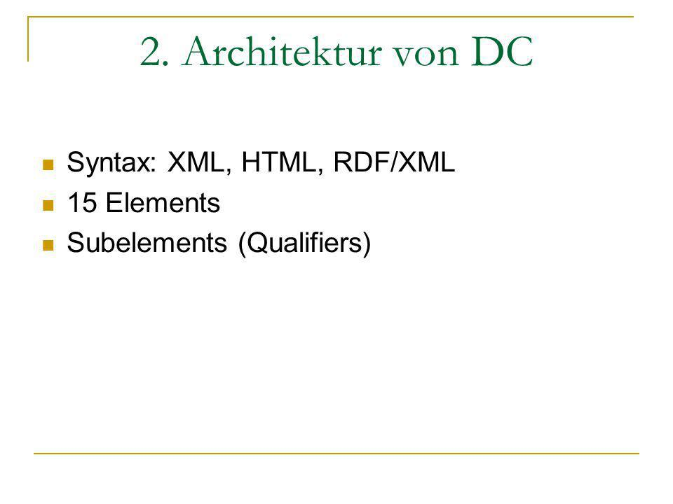 2. Architektur von DC Syntax: XML, HTML, RDF/XML 15 Elements Subelements (Qualifiers)