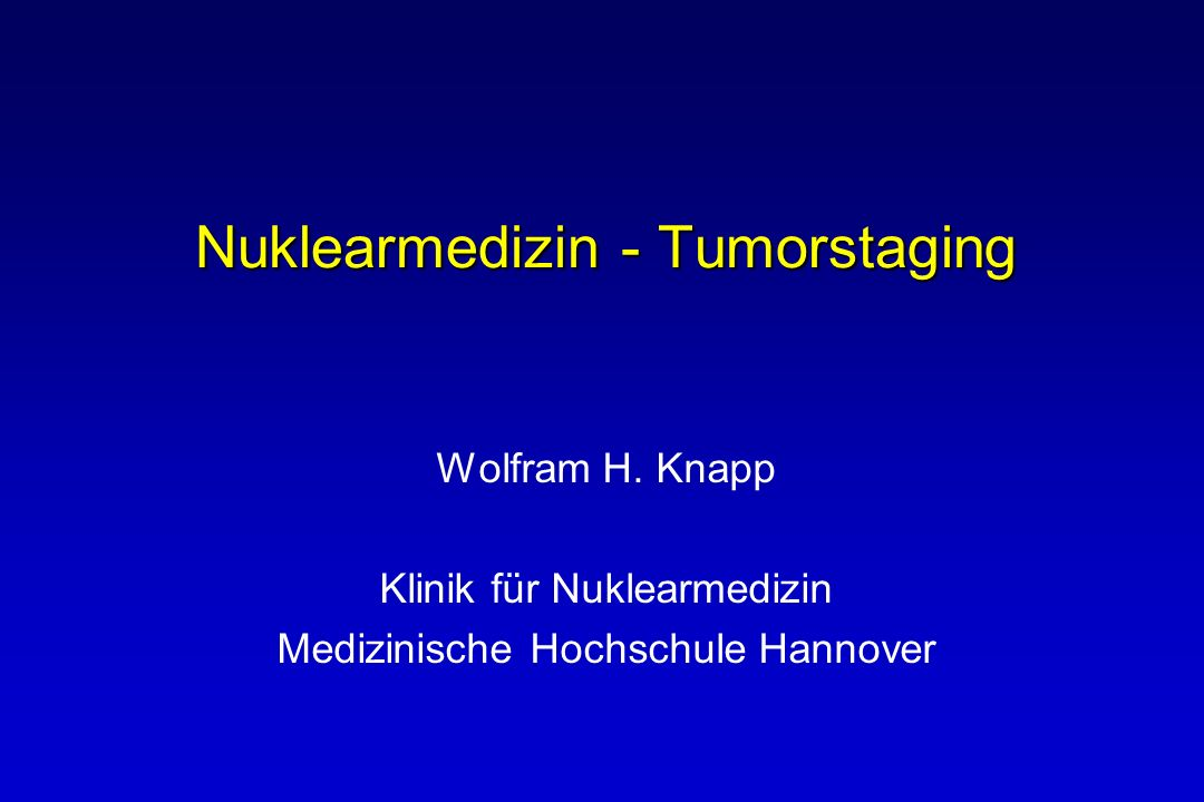 Nuklearmedizin - Tumorstaging Wolfram H. Knapp Klinik für Nuklearmedizin Medizinische Hochschule Hannover