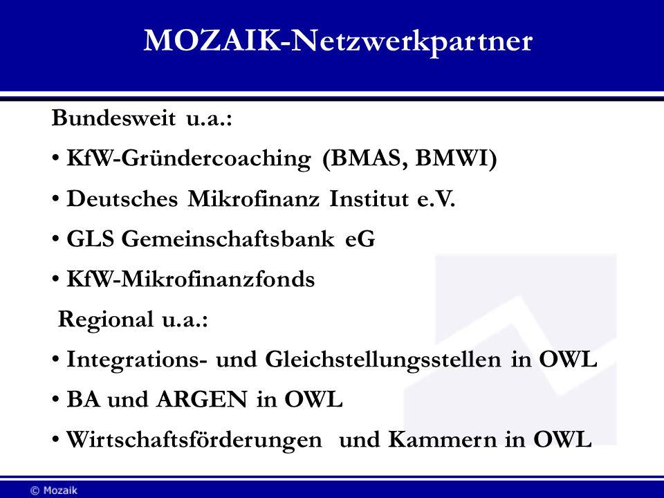 MOZAIK-Netzwerkpartner Bundesweit u.a.: KfW-Gründercoaching (BMAS, BMWI) Deutsches Mikrofinanz Institut e.V. GLS Gemeinschaftsbank eG KfW-Mikrofinanzf