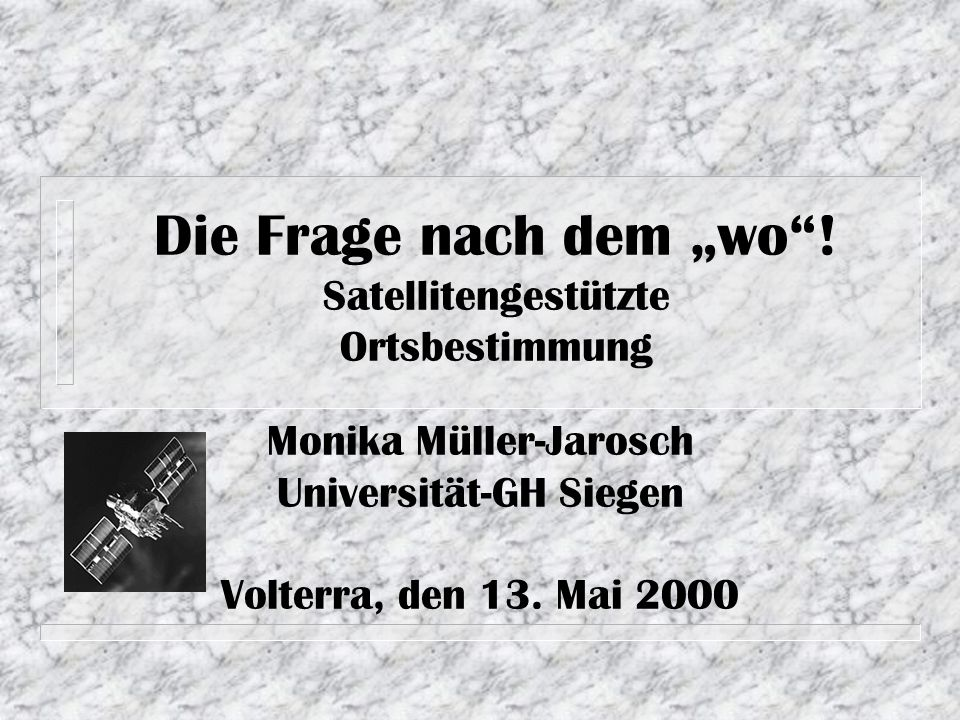 Die Frage nach dem wo! Satellitengestützte Ortsbestimmung Monika Müller-Jarosch Universität-GH Siegen Volterra, den 13. Mai 2000