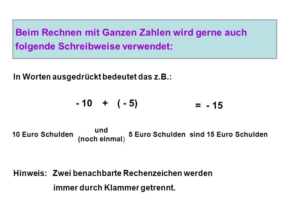 Beim Rechnen mit Ganzen Zahlen wird gerne auch folgende Schreibweise verwendet: - 10+( - 5) 10 Euro Schulden und (noch einmal) 5 Euro Schulden = - 15