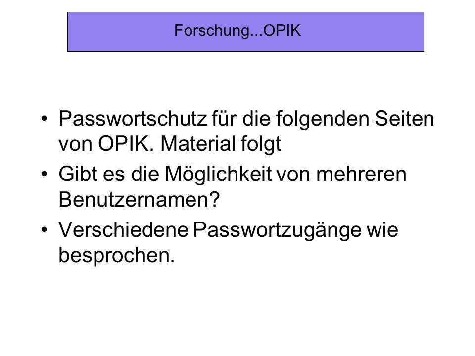Forschung...OPIK Passwortschutz für die folgenden Seiten von OPIK. Material folgt Gibt es die Möglichkeit von mehreren Benutzernamen? Verschiedene Pas