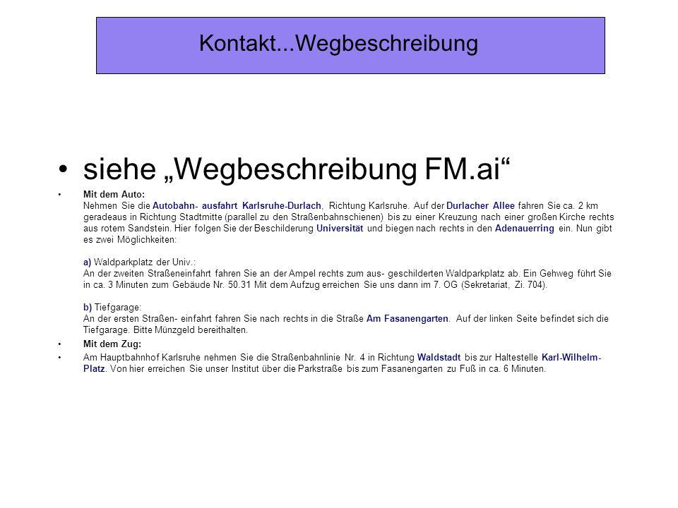 Kontakt...Wegbeschreibung siehe Wegbeschreibung FM.ai Mit dem Auto: Nehmen Sie die Autobahn- ausfahrt Karlsruhe-Durlach, Richtung Karlsruhe. Auf der D
