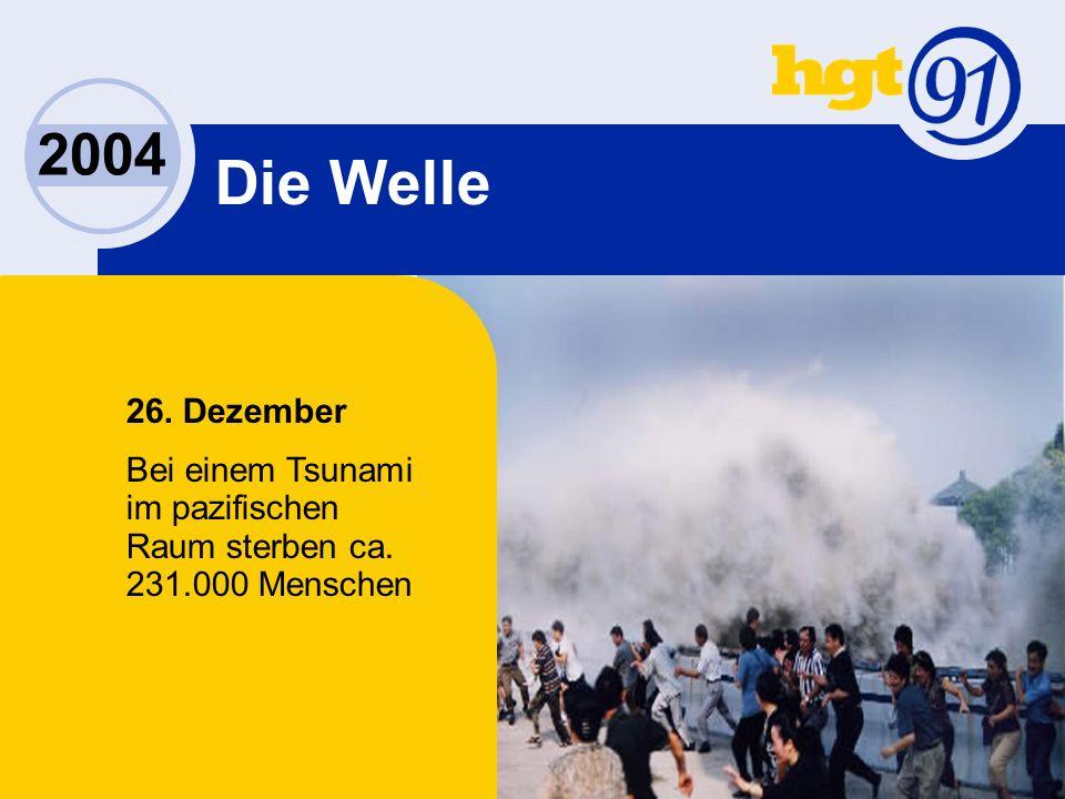 2004 26. Dezember Bei einem Tsunami im pazifischen Raum sterben ca. 231.000 Menschen Die Welle