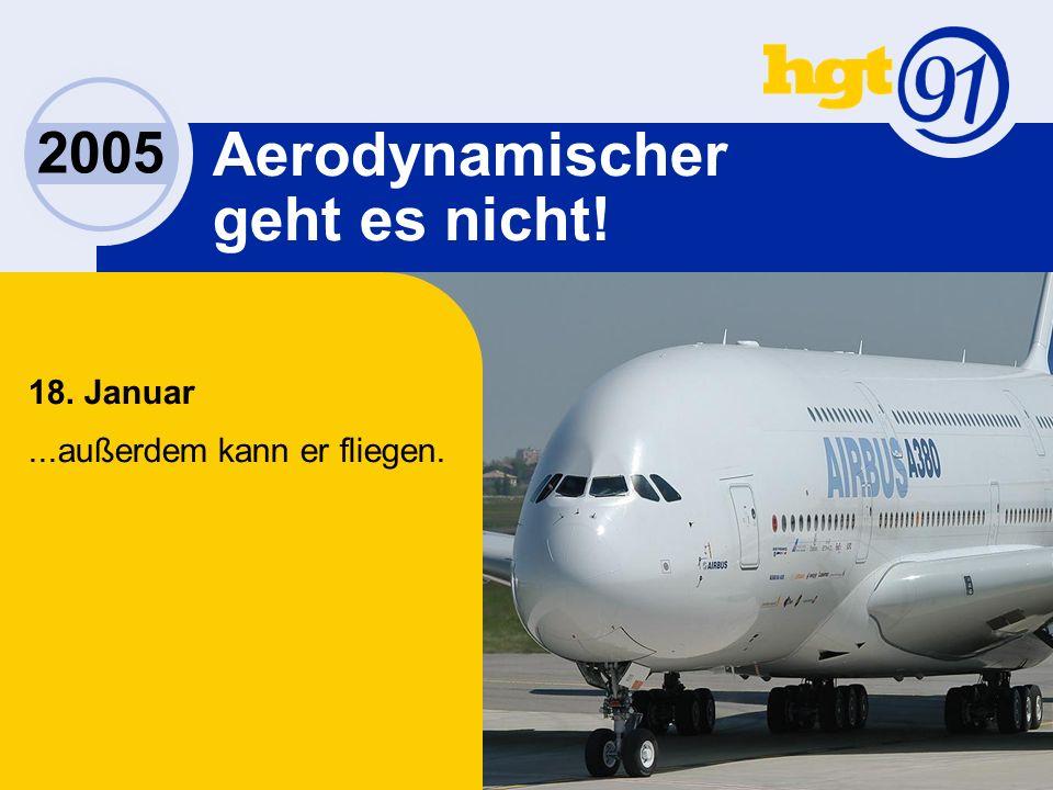 2005 Aerodynamischer geht es nicht! 18. Januar...außerdem kann er fliegen.