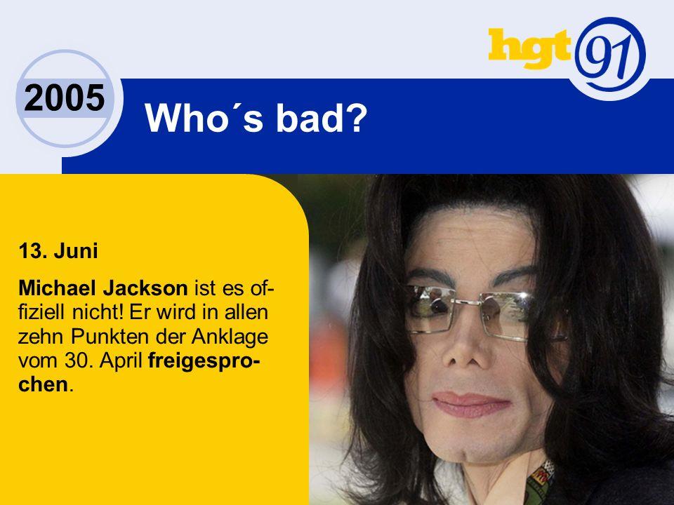 2005 Who´s bad. 13. Juni Michael Jackson ist es of- fiziell nicht.