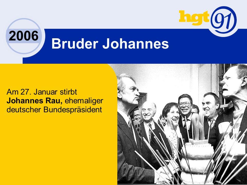 2006 Bruder Johannes Am 27. Januar stirbt Johannes Rau, ehemaliger deutscher Bundespräsident