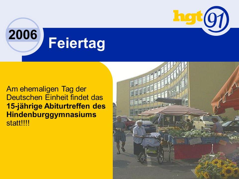 2006 Feiertag Am ehemaligen Tag der Deutschen Einheit findet das 15-jährige Abiturtreffen des Hindenburggymnasiums statt!!!!