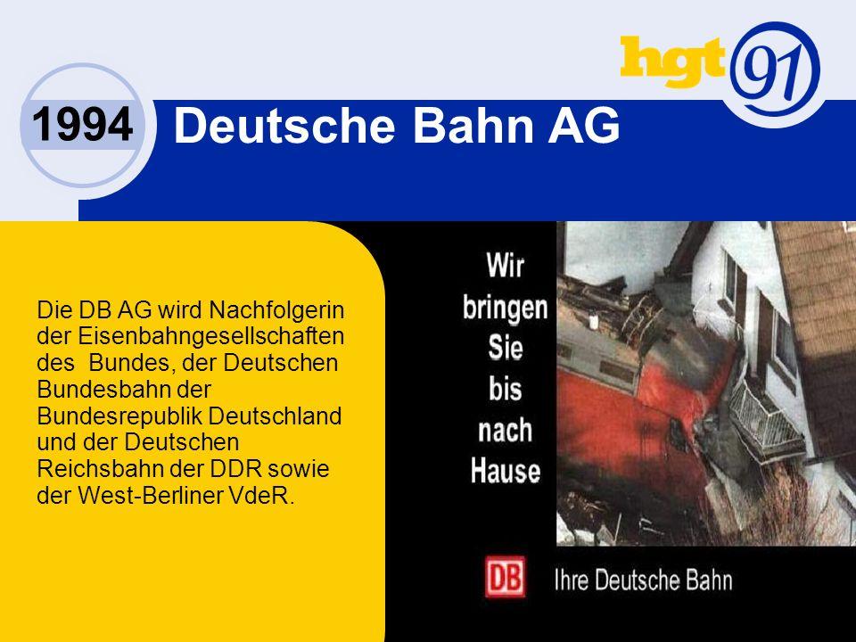 1994 Deutsche Bahn AG Die DB AG wird Nachfolgerin der Eisenbahngesellschaften des Bundes, der Deutschen Bundesbahn der Bundesrepublik Deutschland und der Deutschen Reichsbahn der DDR sowie der West-Berliner VdeR.