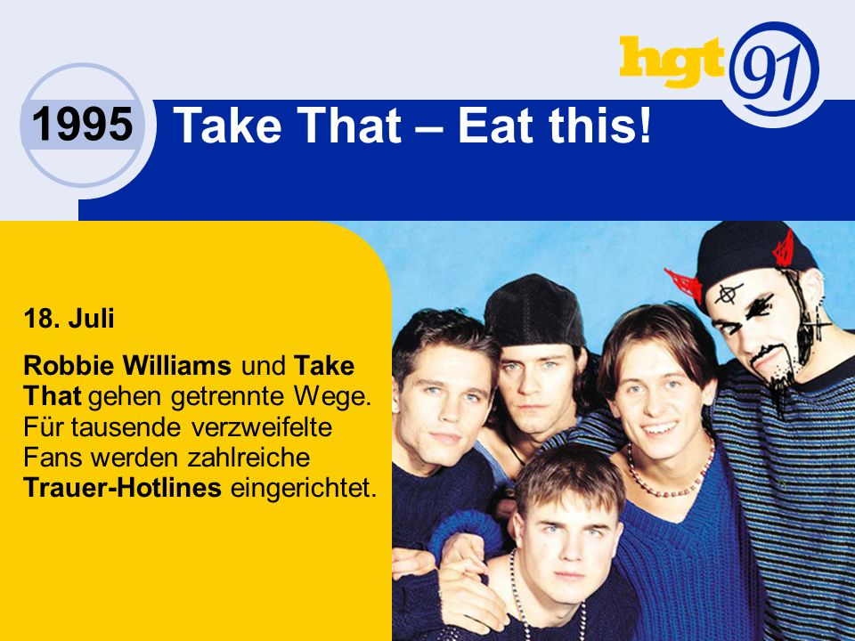 1995 Take That – Eat this. 18. Juli Robbie Williams und Take That gehen getrennte Wege.
