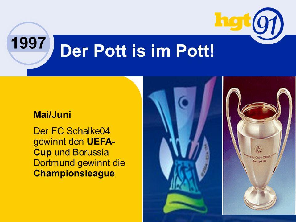 1997 Mai/Juni Der FC Schalke04 gewinnt den UEFA- Cup und Borussia Dortmund gewinnt die Championsleague Der Pott is im Pott!