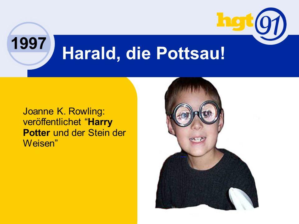 1997 Harald, die Pottsau! Joanne K. Rowling: veröffentlichet Harry Potter und der Stein der Weisen