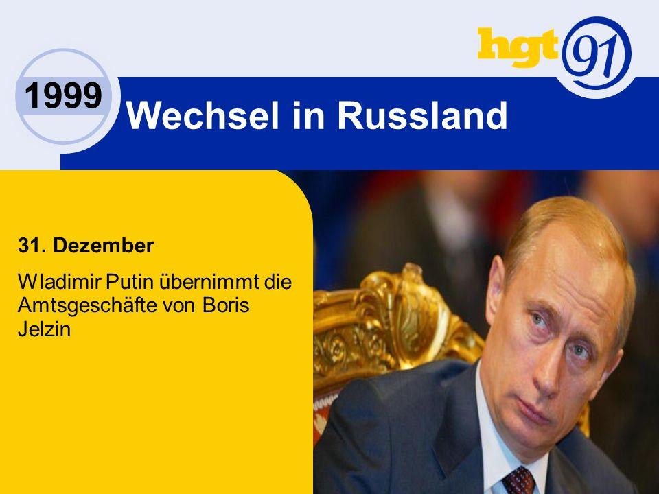 1999 Wechsel in Russland 31. Dezember Wladimir Putin übernimmt die Amtsgeschäfte von Boris Jelzin