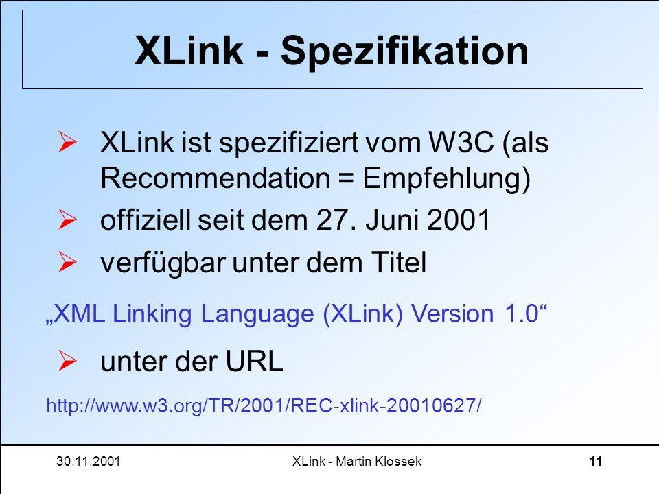 30.11.2001XLink - Martin Klossek11 XLink - Spezifikation XLink ist spezifiziert vom W3C (als Recommendation = Empfehlung) offiziell seit dem 27. Juni
