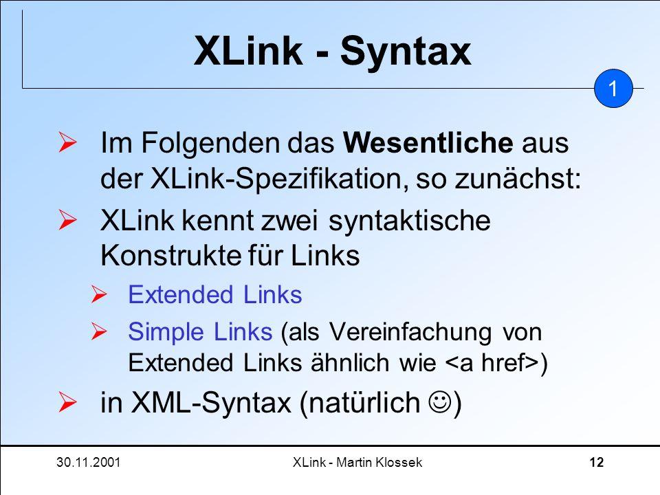 30.11.2001XLink - Martin Klossek12 XLink - Syntax Im Folgenden das Wesentliche aus der XLink-Spezifikation, so zunächst: XLink kennt zwei syntaktische