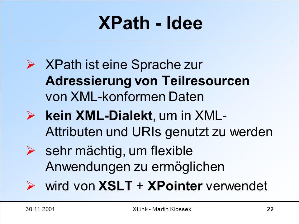 30.11.2001XLink - Martin Klossek22 XPath - Idee XPath ist eine Sprache zur Adressierung von Teilresourcen von XML-konformen Daten kein XML-Dialekt, um