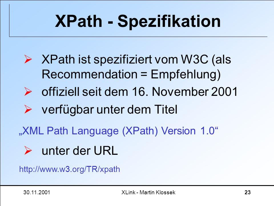 30.11.2001XLink - Martin Klossek23 XPath - Spezifikation XPath ist spezifiziert vom W3C (als Recommendation = Empfehlung) offiziell seit dem 16. Novem