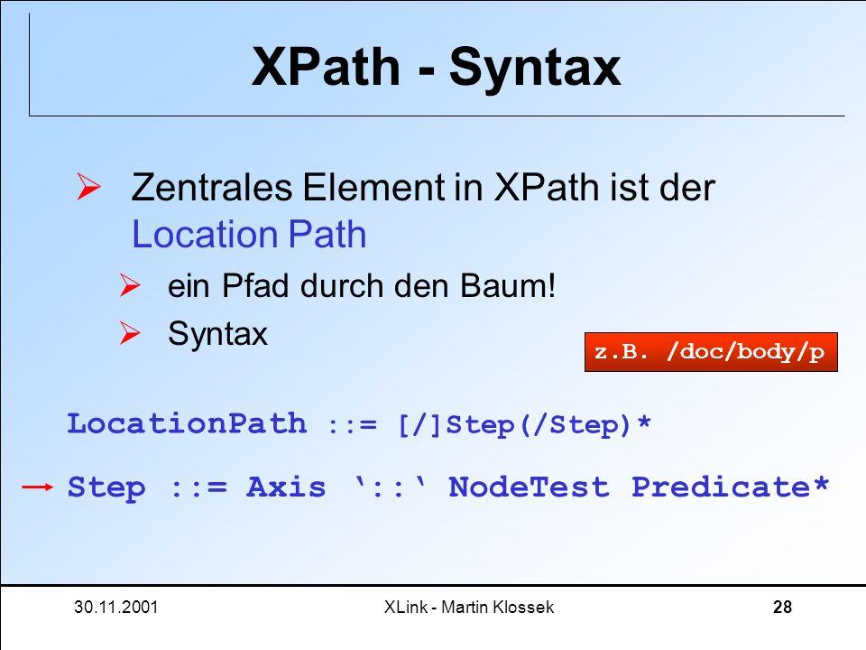 30.11.2001XLink - Martin Klossek28 XPath - Syntax Zentrales Element in XPath ist der Location Path ein Pfad durch den Baum! Syntax LocationPath ::= [/