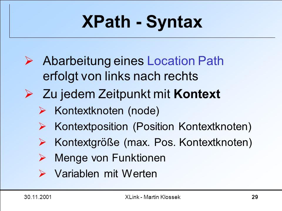 30.11.2001XLink - Martin Klossek29 XPath - Syntax Abarbeitung eines Location Path erfolgt von links nach rechts Zu jedem Zeitpunkt mit Kontext Kontext