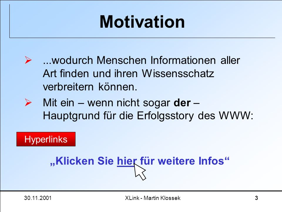30.11.2001XLink - Martin Klossek3 Motivation...wodurch Menschen Informationen aller Art finden und ihren Wissensschatz verbreitern können. Mit ein – w
