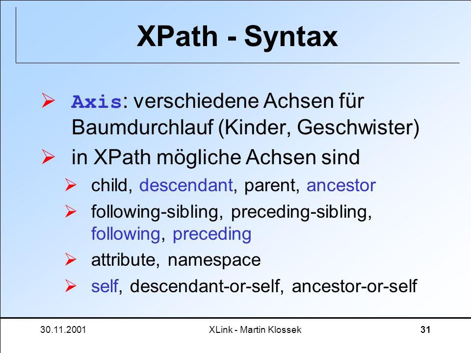 30.11.2001XLink - Martin Klossek31 XPath - Syntax Axis : verschiedene Achsen für Baumdurchlauf (Kinder, Geschwister) in XPath mögliche Achsen sind chi